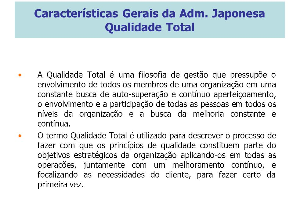 Características Gerais da Adm. Japonesa Qualidade Total A Qualidade Total é uma filosofia de gestão que pressupõe o envolvimento de todos os membros d