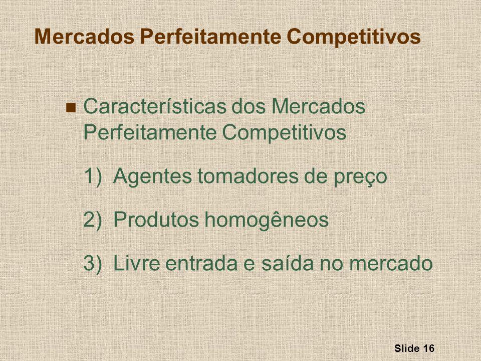 Slide 16 Mercados Perfeitamente Competitivos Características dos Mercados Perfeitamente Competitivos 1)Agentes tomadores de preço 2)Produtos homogêneo