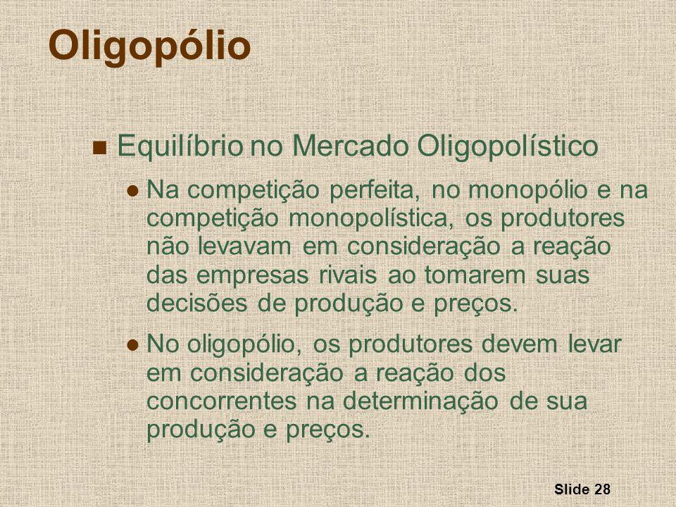 Slide 28 Oligopólio Equilíbrio no Mercado Oligopolístico Na competição perfeita, no monopólio e na competição monopolística, os produtores não levavam