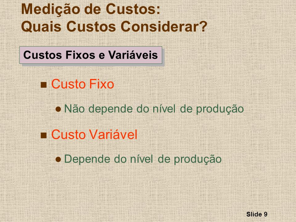 Slide 9 Custo Fixo Não depende do nível de produção Custo Variável Depende do nível de produção Medição de Custos: Quais Custos Considerar? Custos Fix