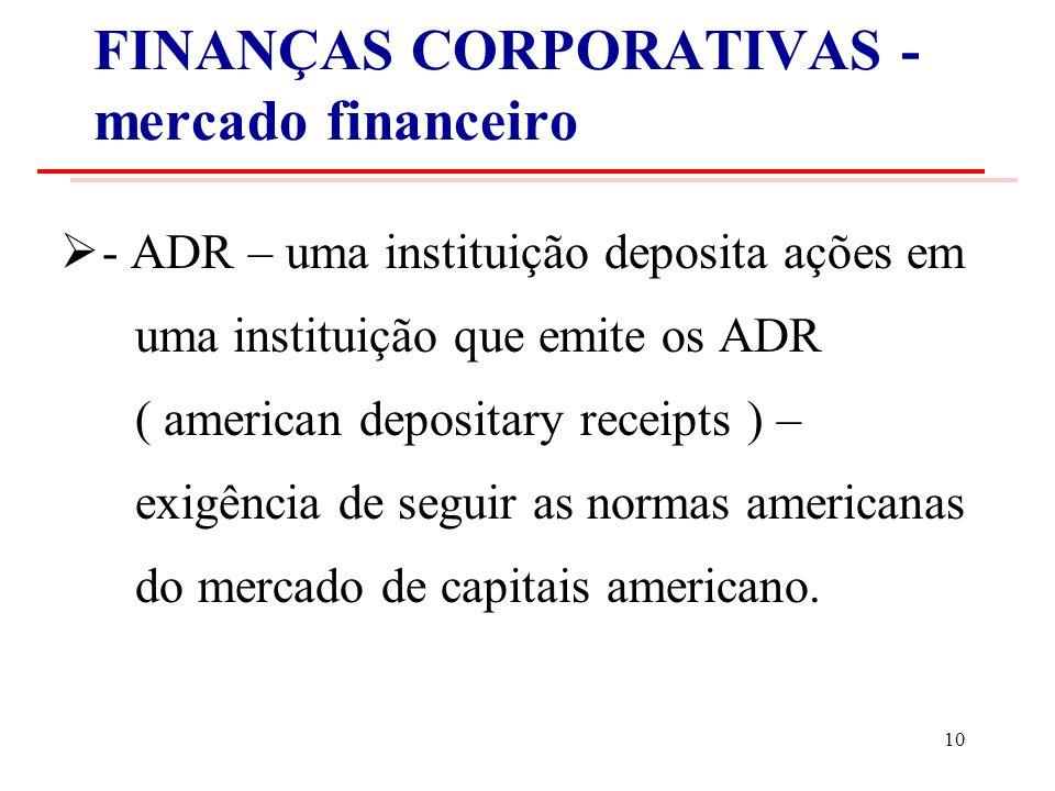 FINANÇAS CORPORATIVAS - mercado financeiro - ADR – uma instituição deposita ações em uma instituição que emite os ADR ( american depositary receipts ) – exigência de seguir as normas americanas do mercado de capitais americano.
