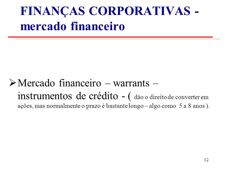 FINANÇAS CORPORATIVAS - mercado financeiro Mercado financeiro – warrants – instrumentos de crédito - ( dão o direito de converter em ações, mas normalmente o prazo é bastante longo – algo como 5 a 8 anos ).