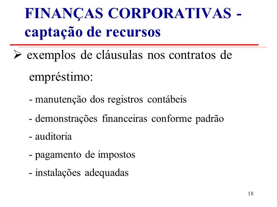 FINANÇAS CORPORATIVAS - captação de recursos exemplos de cláusulas nos contratos de empréstimo: - manutenção dos registros contábeis - demonstrações financeiras conforme padrão - auditoria - pagamento de impostos - instalações adequadas 18