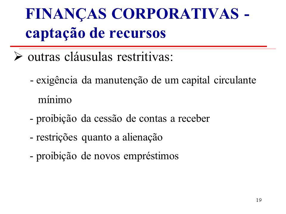 FINANÇAS CORPORATIVAS - captação de recursos outras cláusulas restritivas: - exigência da manutenção de um capital circulante mínimo - proibição da cessão de contas a receber - restrições quanto a alienação - proibição de novos empréstimos 19