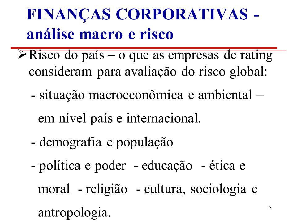 FINANÇAS CORPORATIVAS - análise macro e risco Risco do país – o que as empresas de rating consideram para avaliação do risco global: - situação macroeconômica e ambiental – em nível país e internacional.