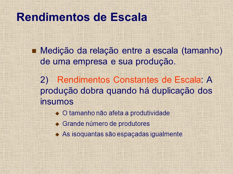 Rendimentos de Escala Medição da relação entre a escala (tamanho) de uma empresa e sua produção. 2) Rendimentos Constantes de Escala: A produção dobra