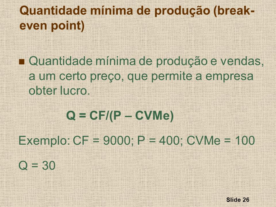 Slide 26 Quantidade mínima de produção e vendas, a um certo preço, que permite a empresa obter lucro. Q = CF/(P – CVMe) Exemplo: CF = 9000; P = 400; C