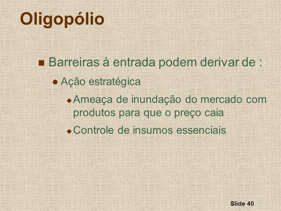 Slide 40 Oligopólio Barreiras à entrada podem derivar de : Ação estratégica Ameaça de inundação do mercado com produtos para que o preço caia Controle