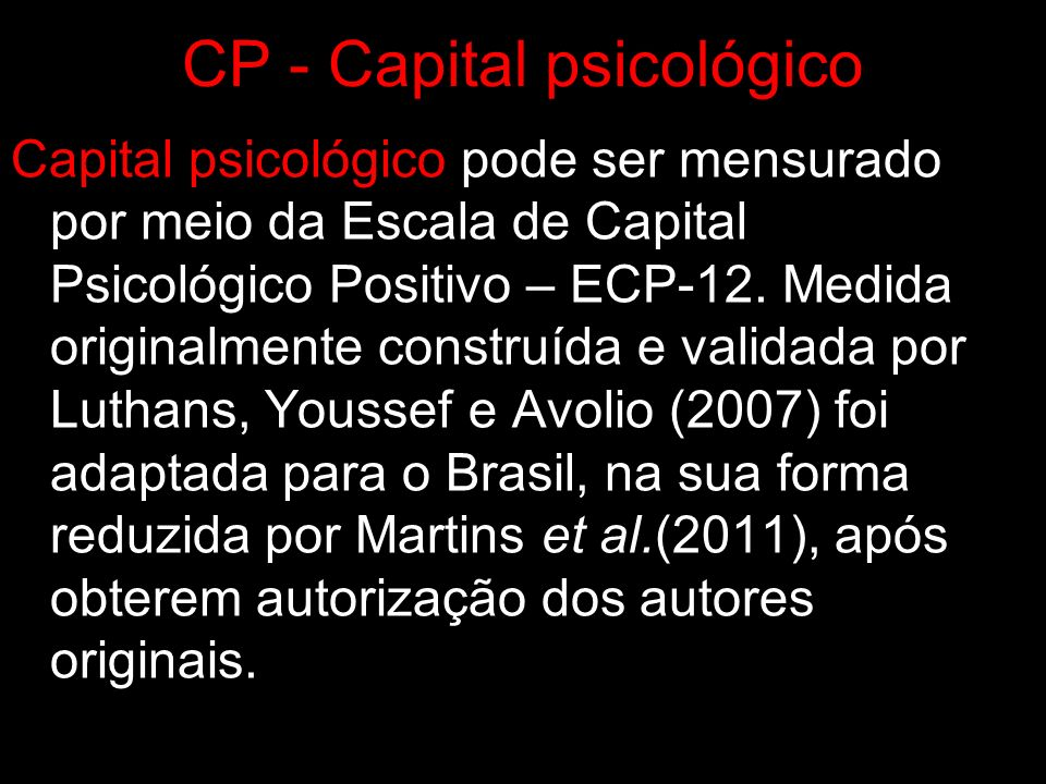 CP - Capital psicológico Capital psicológico pode ser mensurado por meio da Escala de Capital Psicológico Positivo – ECP-12. Medida originalmente cons