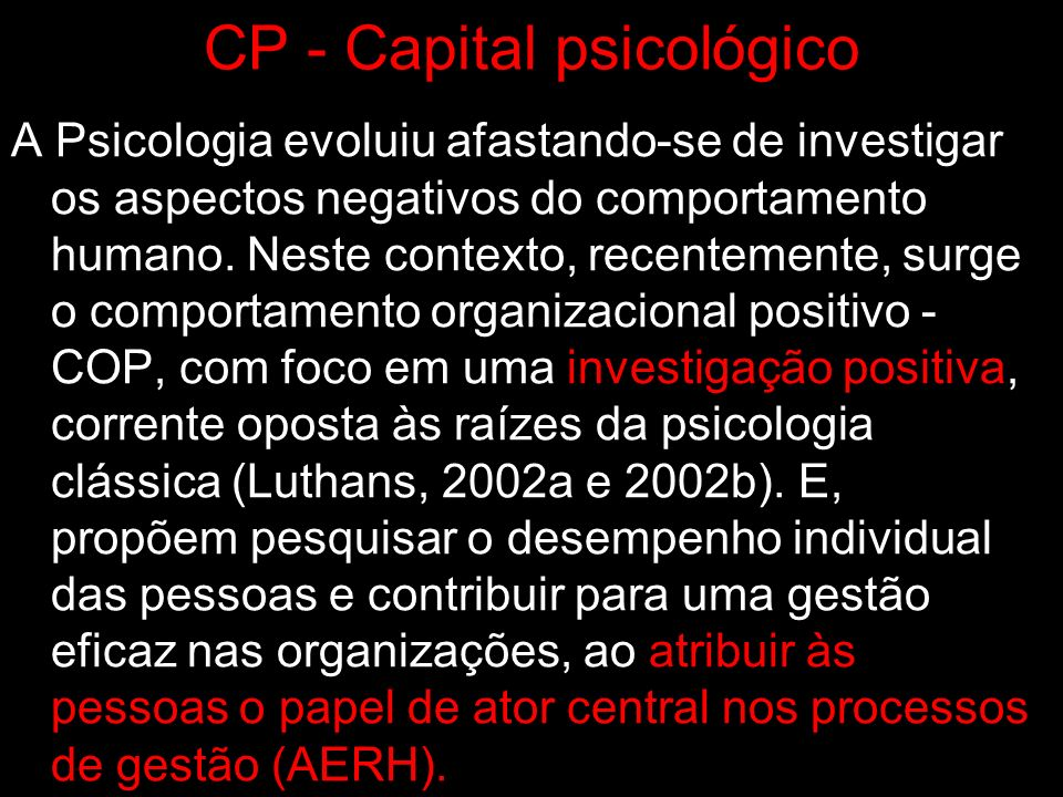 CP - Capital psicológico COP é o estudo e aplicação de forças positivamente orientadas de recursos humanos e capacidades psicológicas que podem ser medidos, desenvolvidos e geridos de forma eficaz para a melhoria do desempenho .