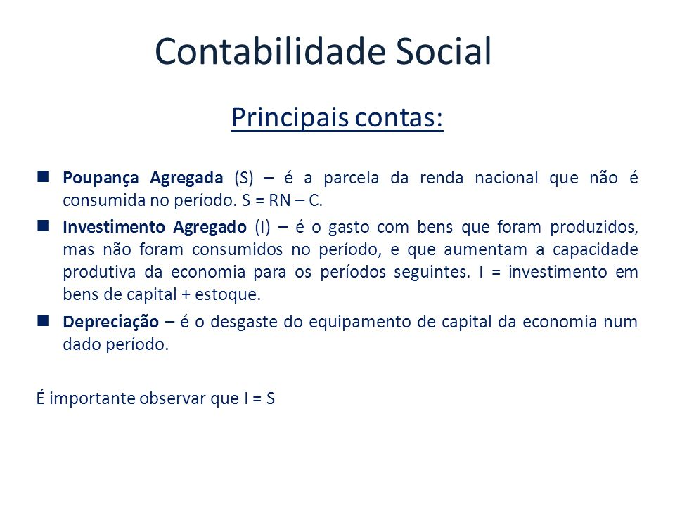 Contabilidade Social Principais contas: PIB = C + G + Ip + Ig + X – M = RIB = C + S + T + RLEE C + G + Ip + Ig + X – M – RLEE = C + S + T G + Ip + Ig + X – M – RLEE = S + T Rearranjando os termos temos: (Ip + Ig) = S + (T – G) + (M – X + RLEE) (Ip + Ig) = S + Sg + Sx Resumindo: O total de investimentos feitos em um país depende: S = poupança privada Sg = poupança do governo Sx = poupança externa