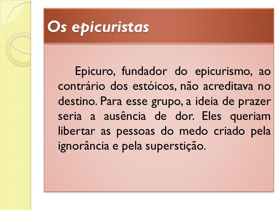 Os epicuristas Epicuro, fundador do epicurismo, ao contrário dos estóicos, não acreditava no destino. Para esse grupo, a ideia de prazer seria a ausên