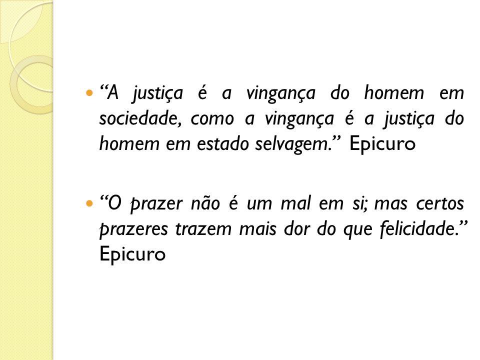 A justiça é a vingança do homem em sociedade, como a vingança é a justiça do homem em estado selvagem. Epicuro O prazer não é um mal em si; mas certos