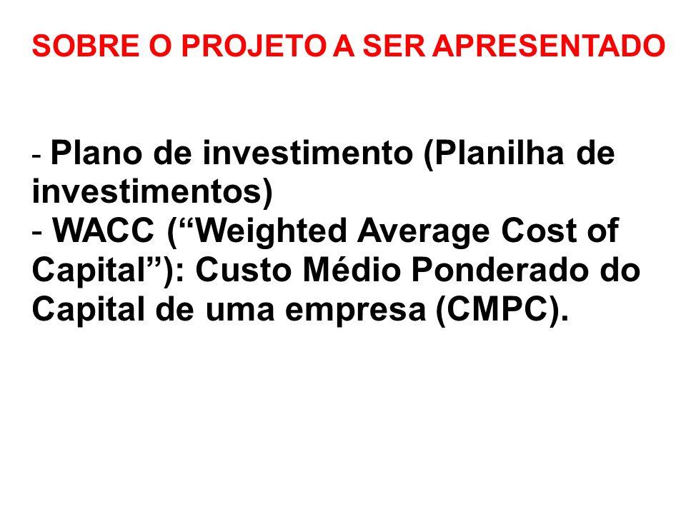 SOBRE O PROJETO A SER APRESENTADO - Plano de investimento (Planilha de investimentos) - WACC (Weighted Average Cost of Capital): Custo Médio Ponderado do Capital de uma empresa (CMPC).