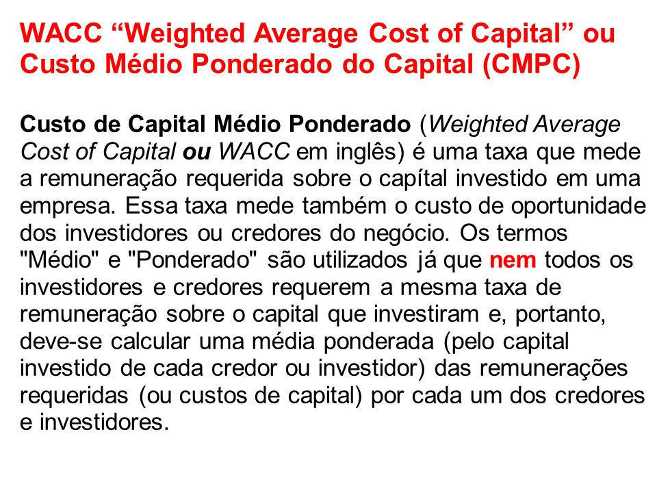 WACC Weighted Average Cost of Capital ou Custo Médio Ponderado do Capital (CMPC) Custo de Capital Médio Ponderado (Weighted Average Cost of Capital ou WACC em inglês) é uma taxa que mede a remuneração requerida sobre o capítal investido em uma empresa.