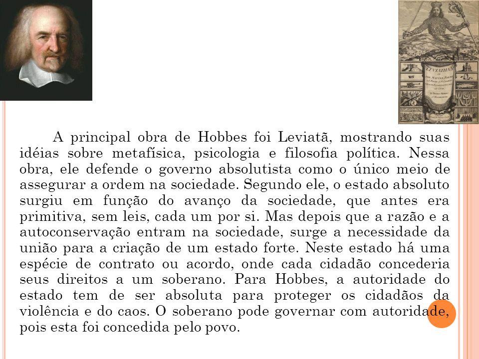 A principal obra de Hobbes foi Leviatã, mostrando suas idéias sobre metafísica, psicologia e filosofia política. Nessa obra, ele defende o governo abs