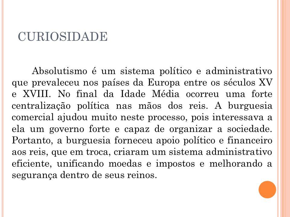 CURIOSIDADE Absolutismo é um sistema político e administrativo que prevaleceu nos países da Europa entre os séculos XV e XVIII. No final da Idade Médi
