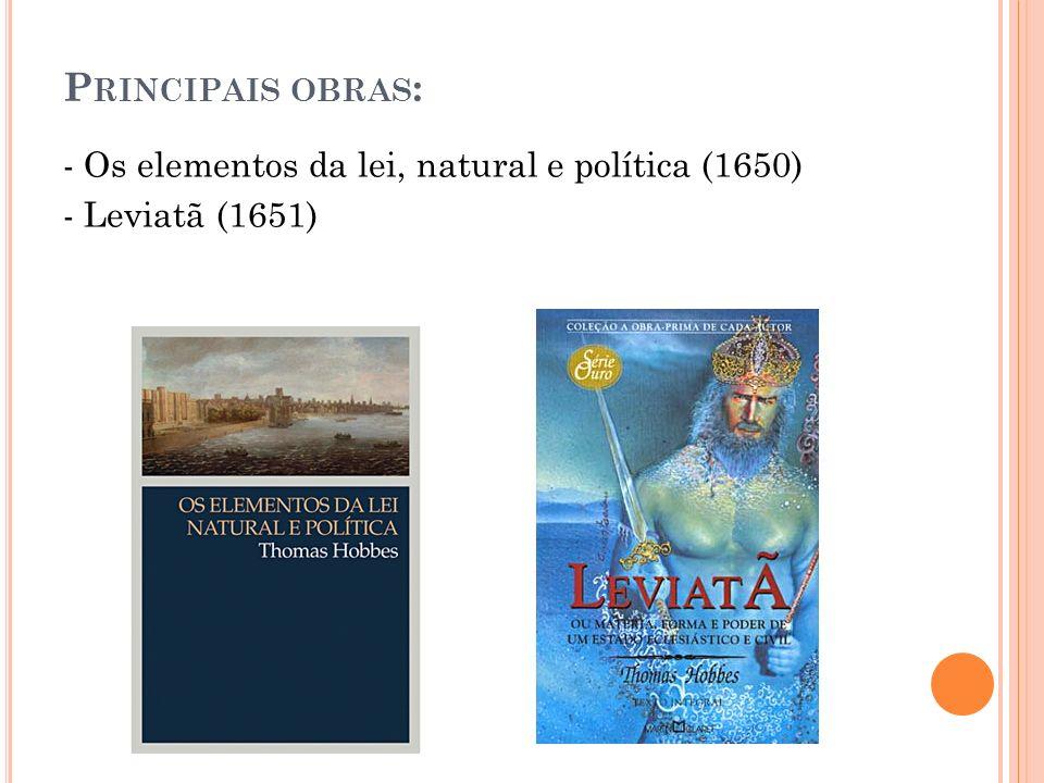 P RINCIPAIS OBRAS : - Os elementos da lei, natural e política (1650) - Leviatã (1651)