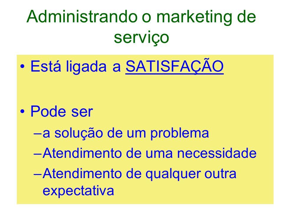 Administrando o marketing de serviço Está ligada a SATISFAÇÃO Pode ser –a solução de um problema –Atendimento de uma necessidade –Atendimento de qualq