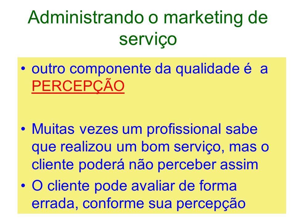 Administrando o marketing de serviço outro componente da qualidade é a PERCEPÇÃO Muitas vezes um profissional sabe que realizou um bom serviço, mas o