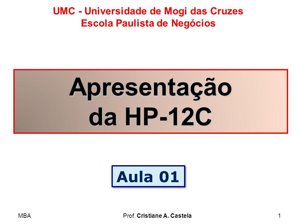 MBAProf. Cristiane A. Castela1 UMC - Universidade de Mogi das Cruzes Escola Paulista de Negócios Apresentação da HP-12C Aula 01