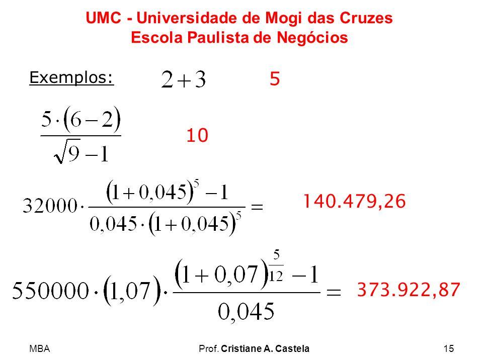 MBAProf. Cristiane A. Castela15 UMC - Universidade de Mogi das Cruzes Escola Paulista de Negócios Exemplos: 5 10 140.479,26 373.922,87