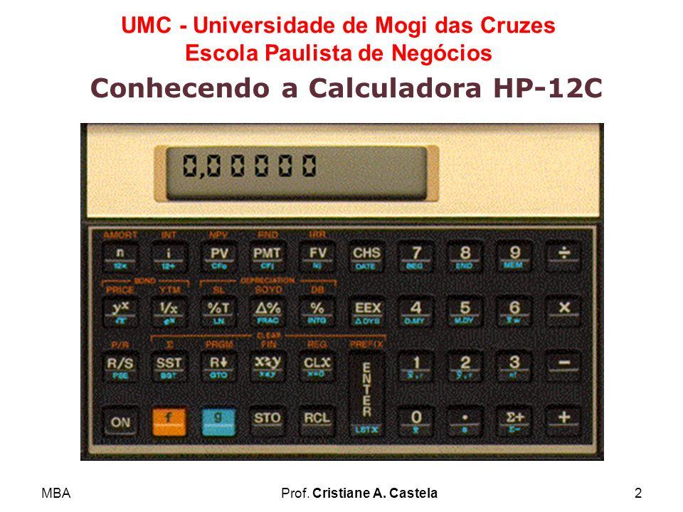 MBAProf. Cristiane A. Castela2 UMC - Universidade de Mogi das Cruzes Escola Paulista de Negócios Conhecendo a Calculadora HP-12C