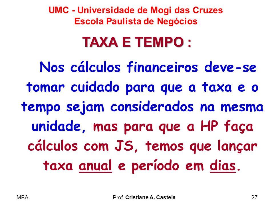 MBAProf. Cristiane A. Castela27 UMC - Universidade de Mogi das Cruzes Escola Paulista de Negócios Nos cálculos financeiros deve-se tomar cuidado para