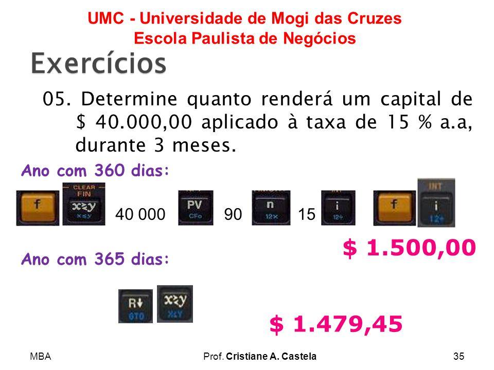 MBAProf. Cristiane A. Castela35 UMC - Universidade de Mogi das Cruzes Escola Paulista de Negócios Exercícios 05. Determine quanto renderá um capital d