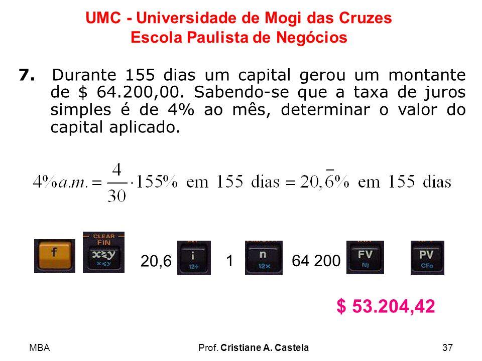 MBAProf. Cristiane A. Castela37 UMC - Universidade de Mogi das Cruzes Escola Paulista de Negócios 7. Durante 155 dias um capital gerou um montante de