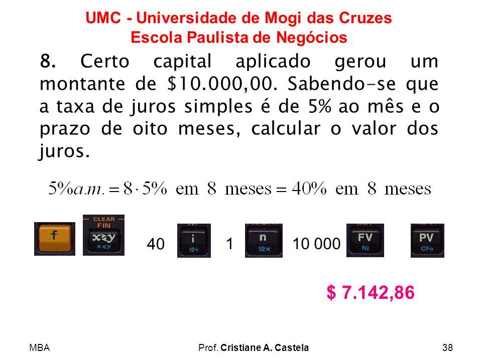 MBAProf. Cristiane A. Castela38 UMC - Universidade de Mogi das Cruzes Escola Paulista de Negócios 8. Certo capital aplicado gerou um montante de $10.0