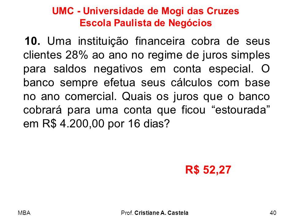 MBAProf. Cristiane A. Castela40 UMC - Universidade de Mogi das Cruzes Escola Paulista de Negócios 10. Uma instituição financeira cobra de seus cliente