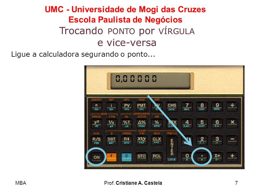 MBAProf. Cristiane A. Castela7 UMC - Universidade de Mogi das Cruzes Escola Paulista de Negócios Trocando PONTO por VÍRGULA e vice-versa Ligue a calcu