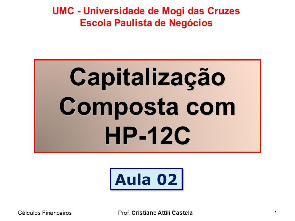 Cálculos FinanceirosProf. Cristiane Attili Castela1 UMC - Universidade de Mogi das Cruzes Escola Paulista de Negócios Capitalização Composta com HP-12