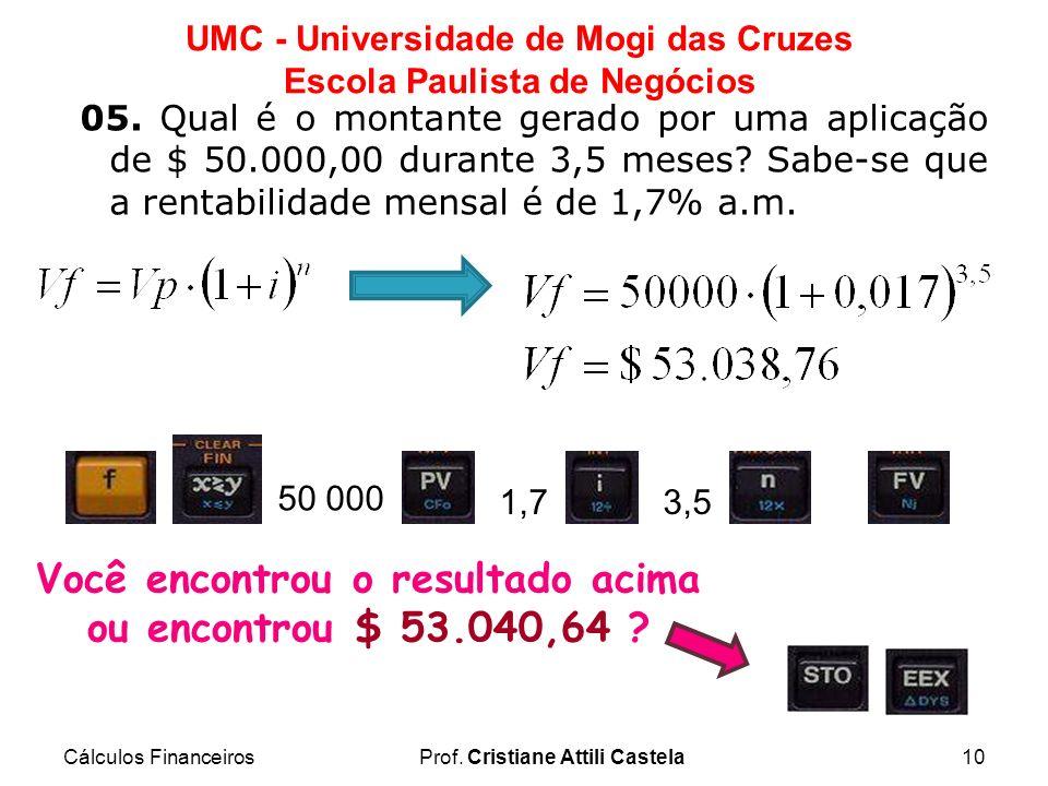 Cálculos FinanceirosProf. Cristiane Attili Castela10 UMC - Universidade de Mogi das Cruzes Escola Paulista de Negócios 05. Qual é o montante gerado po