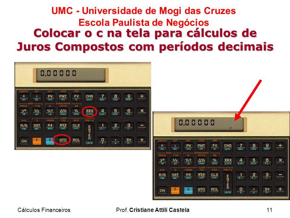 Cálculos FinanceirosProf. Cristiane Attili Castela11 UMC - Universidade de Mogi das Cruzes Escola Paulista de Negócios Colocar o c na tela para cálcul