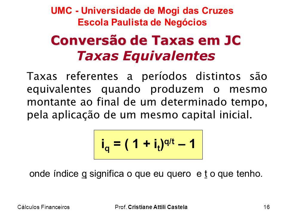 Cálculos FinanceirosProf. Cristiane Attili Castela16 UMC - Universidade de Mogi das Cruzes Escola Paulista de Negócios Conversão de Taxas em JC Taxas