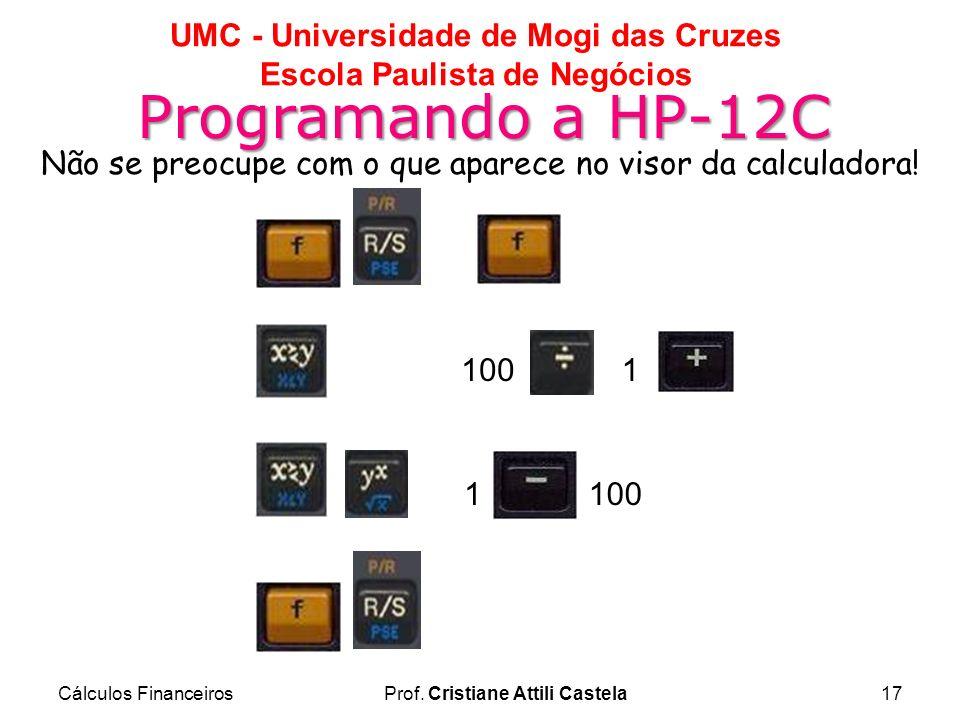 Cálculos FinanceirosProf. Cristiane Attili Castela17 UMC - Universidade de Mogi das Cruzes Escola Paulista de Negócios Programando a HP-12C Não se pre
