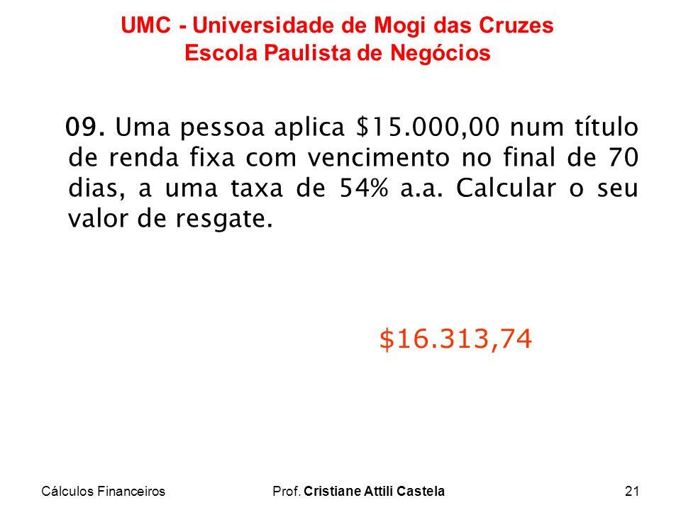 Cálculos FinanceirosProf. Cristiane Attili Castela21 UMC - Universidade de Mogi das Cruzes Escola Paulista de Negócios 09. Uma pessoa aplica $15.000,0