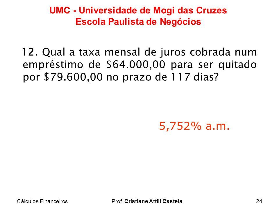 Cálculos FinanceirosProf. Cristiane Attili Castela24 UMC - Universidade de Mogi das Cruzes Escola Paulista de Negócios 12. Qual a taxa mensal de juros