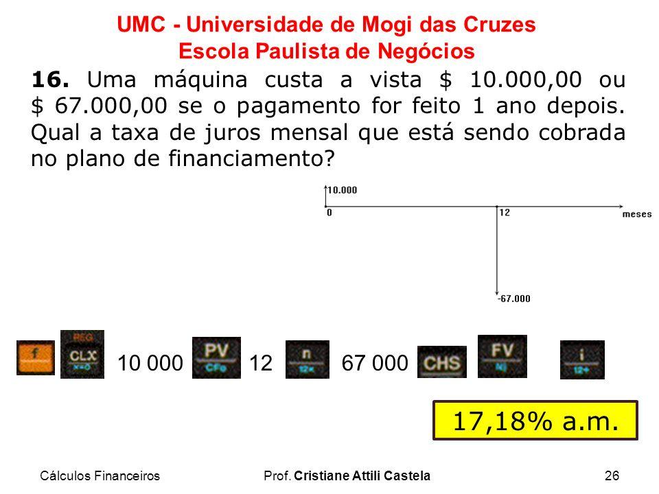 Cálculos FinanceirosProf. Cristiane Attili Castela26 UMC - Universidade de Mogi das Cruzes Escola Paulista de Negócios 16. Uma máquina custa a vista $