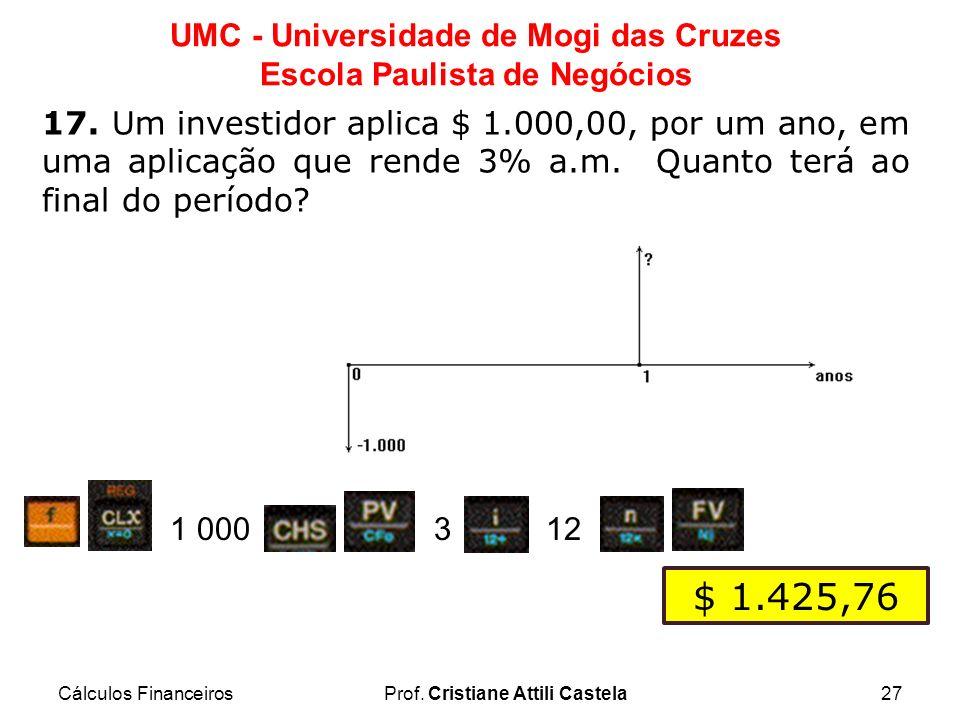 Cálculos FinanceirosProf. Cristiane Attili Castela27 UMC - Universidade de Mogi das Cruzes Escola Paulista de Negócios 17. Um investidor aplica $ 1.00