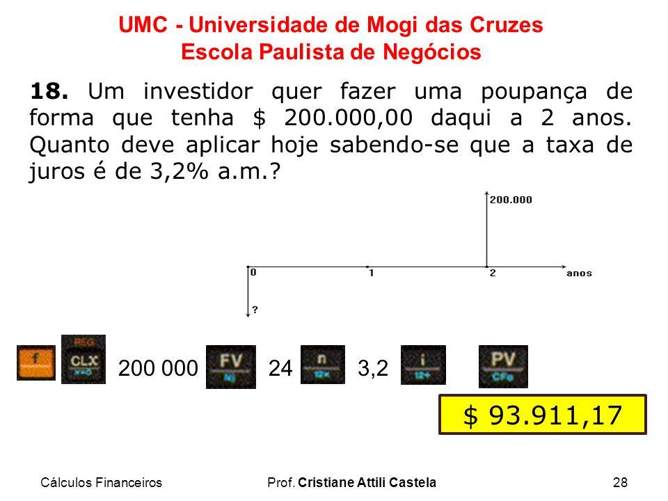Cálculos FinanceirosProf. Cristiane Attili Castela28 UMC - Universidade de Mogi das Cruzes Escola Paulista de Negócios 18. Um investidor quer fazer um