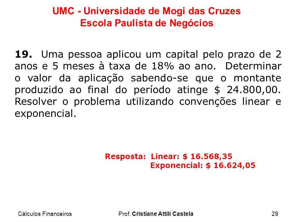 Cálculos FinanceirosProf. Cristiane Attili Castela29 UMC - Universidade de Mogi das Cruzes Escola Paulista de Negócios 19. Uma pessoa aplicou um capit