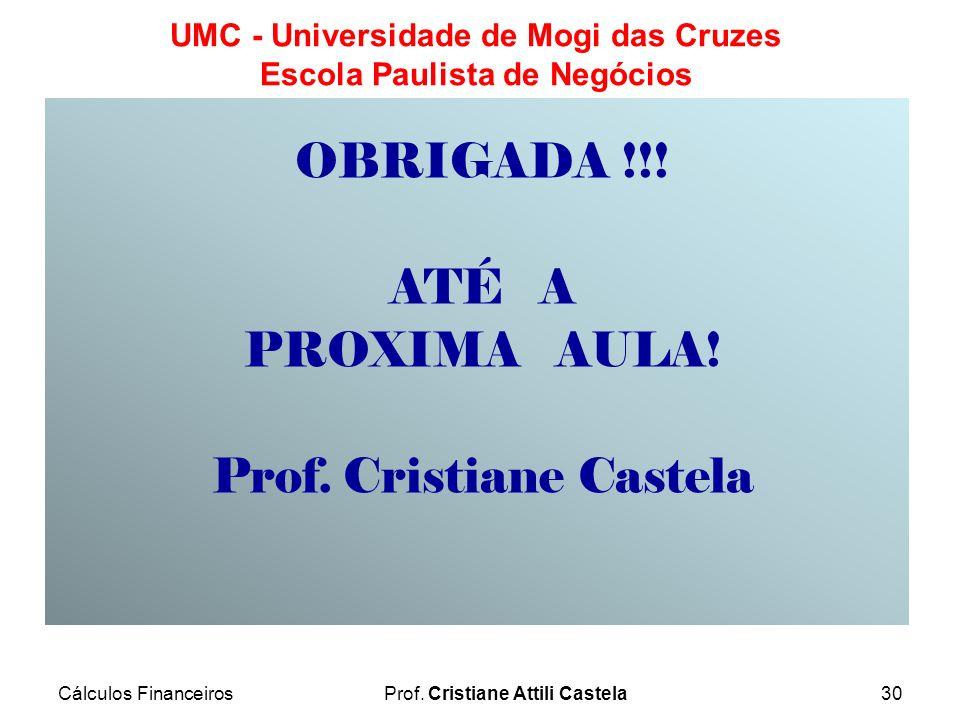 Cálculos FinanceirosProf. Cristiane Attili Castela30 UMC - Universidade de Mogi das Cruzes Escola Paulista de Negócios OBRIGADA !!! ATÉ A PROXIMA AULA