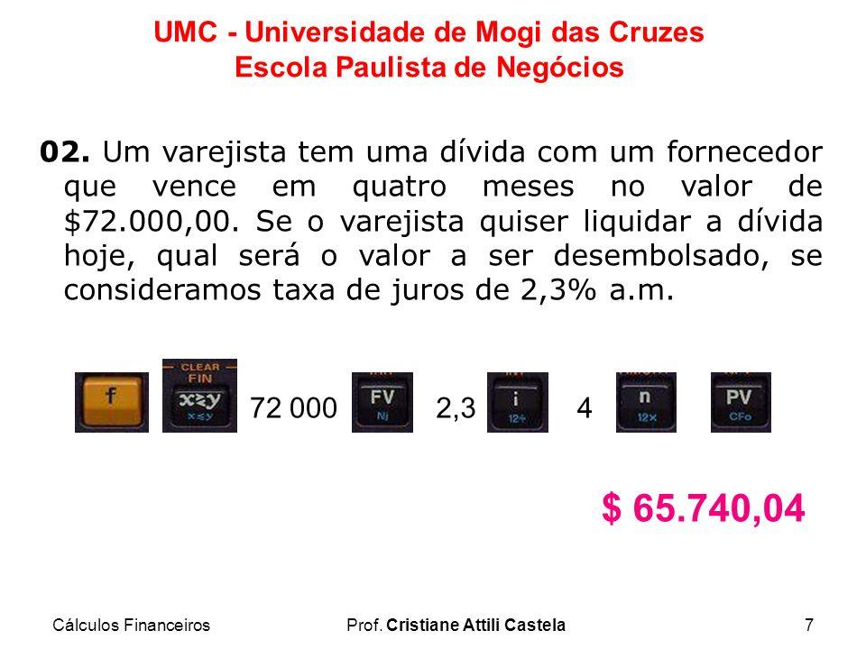 Cálculos FinanceirosProf. Cristiane Attili Castela7 UMC - Universidade de Mogi das Cruzes Escola Paulista de Negócios 02. Um varejista tem uma dívida