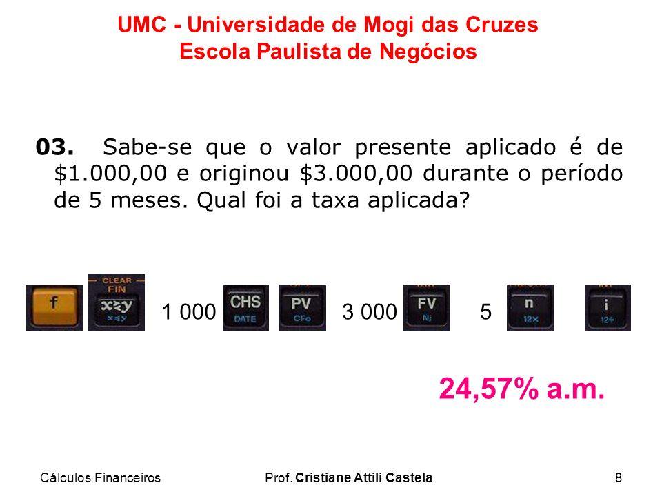 Cálculos FinanceirosProf. Cristiane Attili Castela8 UMC - Universidade de Mogi das Cruzes Escola Paulista de Negócios 03. Sabe-se que o valor presente