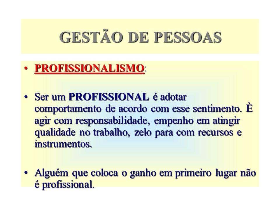 GESTÃO DE PESSOAS PROFISSIONALISMO: Ser um PROFISSIONAL é adotar comportamento de acordo com esse sentimento. È agir com responsabilidade, empenho em