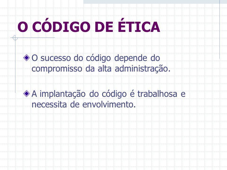 O CÓDIGO DE ÉTICA O sucesso do código depende do compromisso da alta administração. A implantação do código é trabalhosa e necessita de envolvimento.