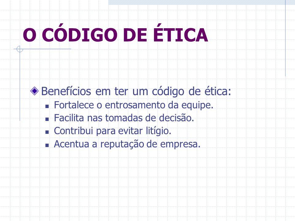 O CÓDIGO DE ÉTICA Benefícios em ter um código de ética: Fortalece o entrosamento da equipe. Facilita nas tomadas de decisão. Contribui para evitar lit